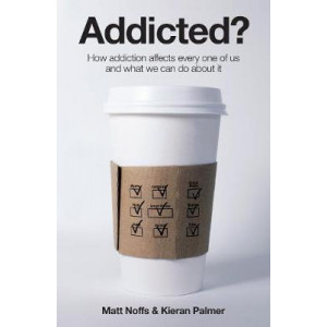 Addicted: How Addiction Affects Every One of Us and What We Can Do AboutIt