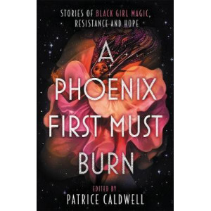 Phoenix First Must Burn, A: Stories of Black Girl Magic, Resistance and Hope