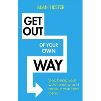 Get Out of Your Own Way: How to manage the most powerful person in your life - yourself