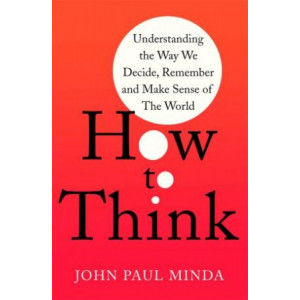 How To Think: Understanding the Way We Decide, Remember and Make Sense of the World