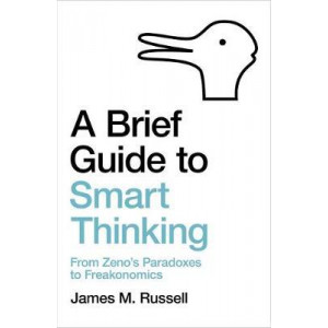Brief Guide to Smart Thinking, A: From Zeno's Paradoxes to Freakonomics