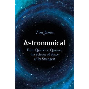 Astronomical: From Quarks to Quasars, the Science of Space at its Strangest