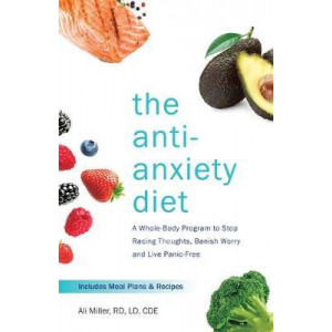 Anti-Anxiety Diet: A Whole Body Programme to Stop Racing Thoughts, Banish Worry and Live Panic-Free