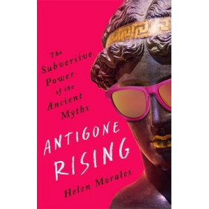 Antigone Rising:  Subversive Power of the Ancient Myths