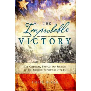 Improbable Victory: the Campaigns, Battles and Soldiers of the American Revolution, 1775-83: In Association with the American Revolution Museum at