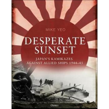 Desperate Sunset: Japan's kamikazes against Allied ships, 1944-45
