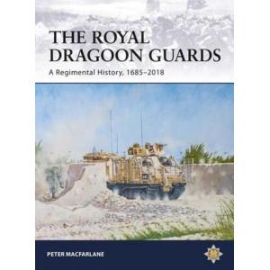 Royal Dragoon Guards, The: A Regimental History, 1685-2018