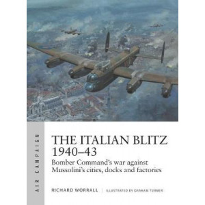 Italian Blitz 1940-43, The: Bomber Command's war against Mussolini's cities, docks and factories