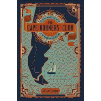 Cape Horners' Club: Tales of Triumph and Disaster at the World's Most Feared Cape