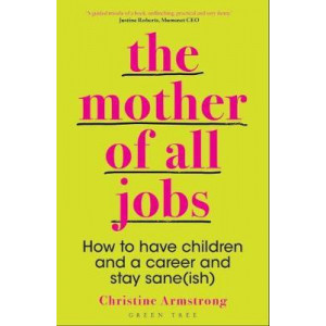 Mother of All Jobs: How to Have Children and a Career and Stay Sane(ish), The