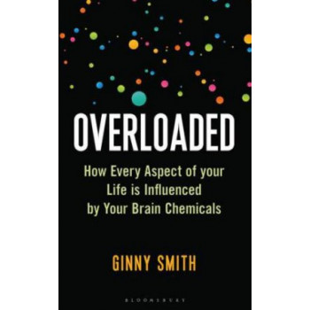 Overloaded: How Every Aspect of Your Life is Influenced by Your Brain Chemicals