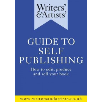 Writers' & Artists' Guide to Self-Publishing: How to edit, produce and sell your book