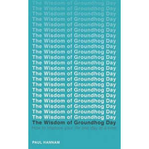 Wisdom of Groundhog Day: How to Improve Your Life One Day at a Time
