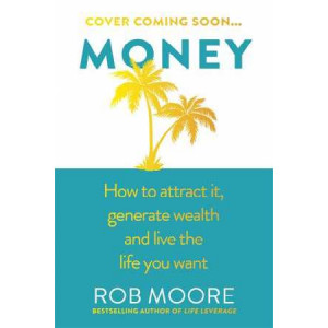 Money: How to Attract it, Generate Wealth and Live the Life You Want