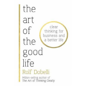 Art of the Good Life: Clear Thinking for Business and a Better Life - from 'one of Europe's finest minds' (Matt Ridley)
