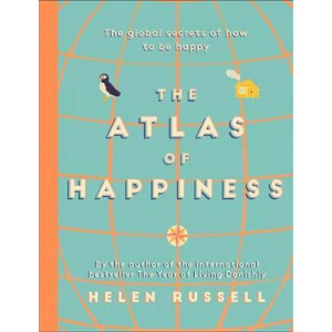 Atlas of Happiness, The: the global secrets of how to be happy