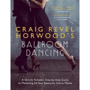 Craig Revel Horwood's Ballroom Dancing: A Strictly Fantastic Step-by-Step Guide to Mastering All Your Favourite Dance Moves