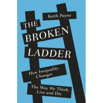 Broken Ladder: How Inequality Changes the Way We Think, Live and Die