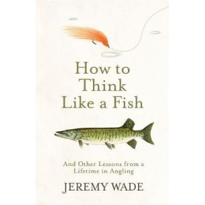 How to Think Like a Fish: And Other Lessons from a Lifetime in Angling