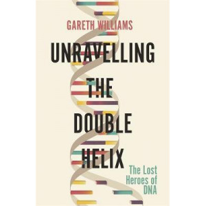 Unravelling the Double Helix: Lost Heroes of DNA