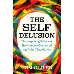 Self Delusion, The: The Surprising Science of How We Are Connected and Why That Matters