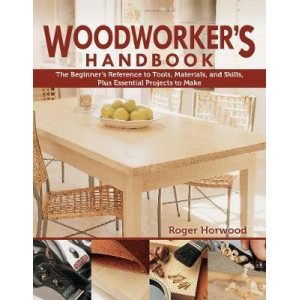 Woodworker's Handbook: The Beginner's Reference to Tools, Materials, and Skills, Plus Essential Projects to Make