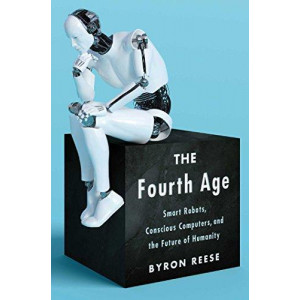 Fourth Age: Smart Robots, Conscious Computers, and the Future of Humanity