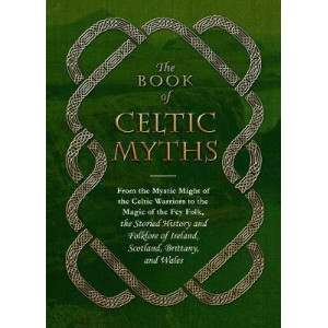 Book of Celtic Myths: From the Mystic Might of the Celtic Warriors to the Magic of the Fey Folk