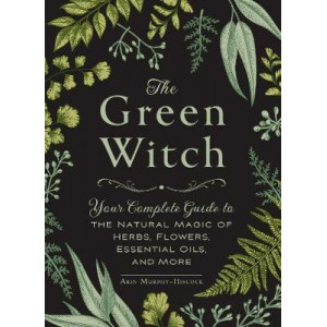 Green Witch: Your Complete Guide to the Natural Magic of Herbs, Flowers, Essential Oils, and More