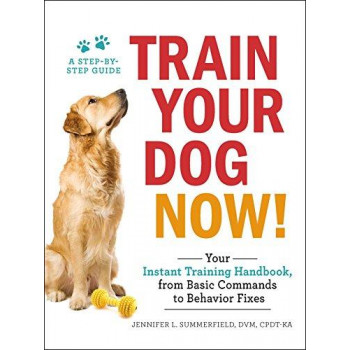 Train Your Dog Now!: Your Instant Training Handbook, from Basic Commandsto Behavior Fixes
