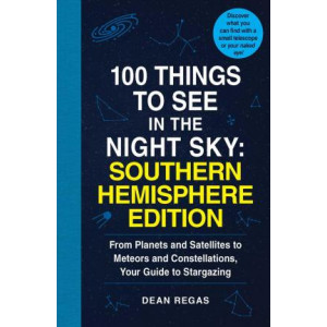100 Things to See in the Southern Night Sky: From Planets and Satellites to Meteors and Constellations, Your Guide to Stargazing