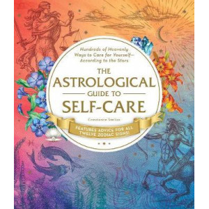 Astrological Guide to Self-Care: Hundreds of Heavenly Ways to Care for Yourself-According to the Stars, The