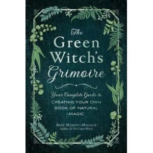 Green Witch's Grimoire: Your Complete Guide to Creating Your Own Book of Natural Magic