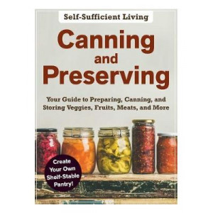 Canning and Preserving: The Beginner's Guide to Preparing, Canning, and Storing Veggies, Fruits, Meats, and More