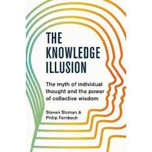 Knowledge Illusion: The myth of individual thought and the power of collective wisdom