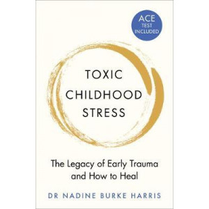 Toxic Childhood Stress: The Legacy of Early Trauma and How to Heal
