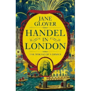 Handel in London: The Making of a Genius