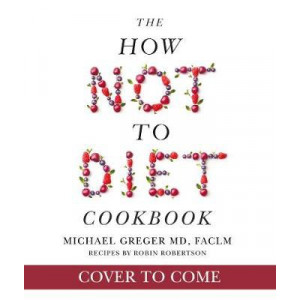 How Not To Diet Cookbook: Over 100 Recipes for Healthy, Permanent Weight Loss, The