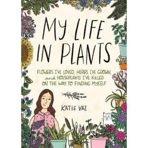 My Life in Plants: Flowers I've Loved, Herbs I've Grown, and Houseplants I've Killed on the Way to Finding Myself