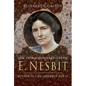 Extraordinary Life of E Nesbit: Author of Five Children and It and The Railway Children