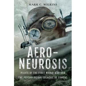 Aero-Neurosis: Pilots of the First World War and the Psychological Legacies of Combat