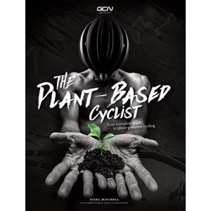 Plant-Based Cyclist, The: Your Complete Guide To Plant-Powered Cycling