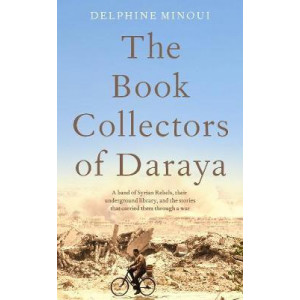 Book Collectors of Daraya, The: A Band of Syrian Rebels, Their Underground Library, and the Stories that Carried Them Through a War