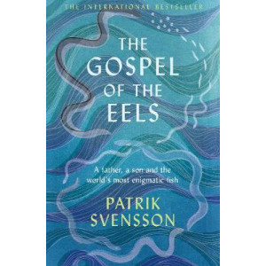 Gospel of the Eels, The: A Father, a Son and the World's Most Enigmatic Fish