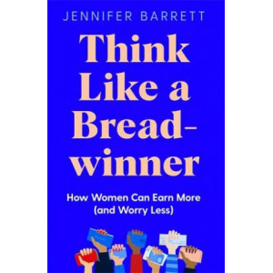 Think Like a Breadwinner: How Women Can Earn More (and Worry Less)