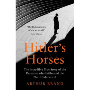 Hitler's Horses:  Incredible True Story of the Detective who Infiltrated the Nazi Underworld