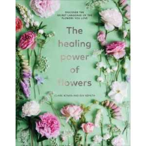 Healing Power of Flowers: discover the secret language of the flowers you love