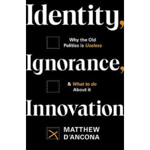 Identity, Ignorance, Innovation: Why the old politics is useless - and what to do about it