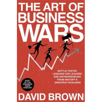 Art of Business Wars: Battle-Tested Lessons for Leaders and Entrepreneurs from History's Greatest Rivalries, The