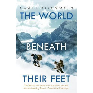 World Beneath Their Feet: The British, the Americans, the Nazis and the Mountaineering Race to Summit the Himalayas